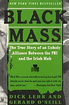 Black mass : the true story of an unholy alliance between the FBI, and the Irish mob