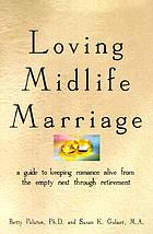 Loving midlife marriage : a guide to keeping romance alive from the empty nest through retirement