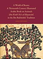 A world of beasts : a thirteenth-century illustrated Arabic book on animals (the Kitāb Na't al-Ḥayawān) in the Ibn Bakhtīshū' tradition