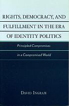 Rights, democracy, and fulfillment in the era of identity politics : principled compromises in a compromised world
