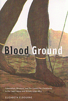 Blood ground : colonialism, missions, and the contest for Christianity in the Cape Colony and Britain, 1799-1853