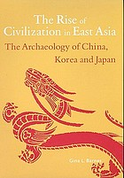 The rise of civilization in East Asia : the archaeology of China, Korea and Japan : with 217 illustrations