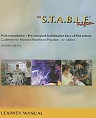 The S.T.A.B.L.E. Program pre-transport post-resuscitation stabilization care of sick infants : guidelines for neonatal healthcare providers : learner provider manual