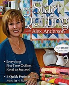 Start quilting with Alex Anderson : everything first-time quilters need to succeed : 8 quick projects--most in 4 sizes.