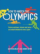 How to watch the Olympics : scores and laws, heroes and zeros - an instant initiation to every sport