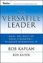 The versatile leader : make the most of your strengths without overdoing it
