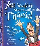 You wouldn't want to sail on the Titanic! : one voyage you'd rather not make