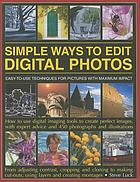Simple ways to edit digital photos : easy-to-use techniques for pictures with maximum impact : how to use digital imaging tools to create perfect images, with expert advice and 450 photographs and illustrations