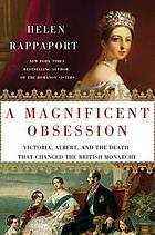 A magnificent obsession : Victoria, Albert, and the death that changed the British monarchy