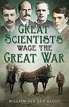 Great Scientists Wage the Great War : The First War of Science 1914-1918