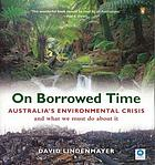 On borrowed time : Australia's environmental crisis and what we must do about it