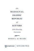 The medieval Islamic republic of letters : Arabic knowledge construction