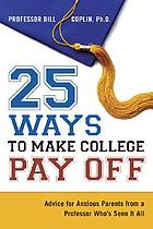 25 ways to make college pay off : advice for anxious parents from a professor who's seen it all