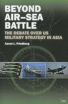 Beyond air-sea battle : the debate over US military strategy in Asia