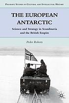 The European Antarctic : science and strategy in Scandinavia and the British Empire