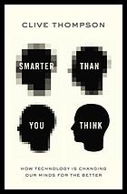 Smarter than you think : how technology is changing our minds for the better