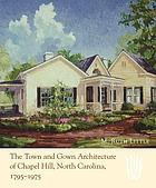 The town and gown architecture of Chapel Hill, North Carolina : 1795-1975