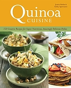Quinoa quisine : 150 creative recipes for super-nutritious, amazingly delicious dishes