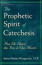 The prophetic spirit of catechesis : how we share the fire in our hearts