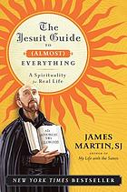 Jesuit guide to everything : a spirituality for eeal life.