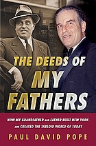 The deeds of my fathers : how my grandfather and father built New York and created the tabloid world of today : Generoso Pope, Sr., power broker of New York, and Gene Pope, Jr., publisher of the National Enquirer