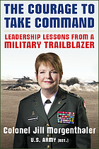 The courage to take command : leadership lessons from a military trailblazer