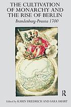 The cultivation of monarchy and the rise of Berlin : Brandenburg-Prussia, 1700