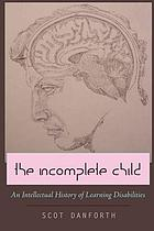 The incomplete child : an intellectual history of learning disabilities