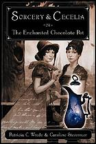 Sorcery and Cecelia, or, The enchanted chocolate pot : being the correspondence of two young ladies of quality regarding various magical scandals in London and the country