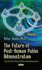 The future of post-human public administration : towards a new theory of policy and implementation. Volume 2