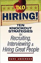 TKO hiring! : ten knockout strategies for recruiting, interviewing, and hiring great people