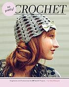 So pretty! crochet : inspiration and instructions for 24 stylish projects