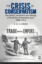 The crisis of conservatism : the politics, economics, and ideology of the British Conservative Party, 1880-1914