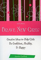 Brave new girls : creative ideas to help girls be confident, healthy, & happy