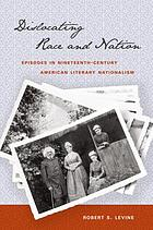 Dislocating race & nation : episodes in nineteenth-century American literary nationalism