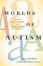 Worlds of autism : across the spectrum of neurological difference