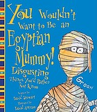 You wouldn't want to be an Egyptian mummy! : disgusting things you'd rather not know