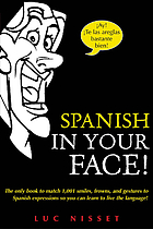 Spanish in your face! : the only book to match 1,001 smiles, frowns, and gestures to Spanish expressions so you can learn to live the language!