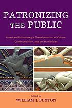 Patronizing the public : American philanthropy's transformation of culture, communication, and the humanities