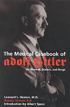 The medical casebook of Adolf Hitler : his illnesses, doctors, and drugs
