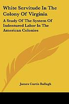 White servitude in the Colony of Virginia : a study of the system of indentured labor in the American colonies