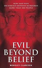 Evil beyond belief : how and why Dr Harold Shipman murdered more than 300 people