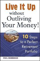 Live it up without outliving your money! : 10 steps to a perfect retirement portfolio