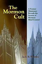 The Mormon cult : a former missionary reveals the secrets of Mormon mind control