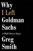 Why I left Goldman Sachs, or, how the world's most powerful bank made a killing but lost its soul / A Wall Street Story