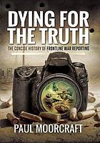 Dying for the truth : the concise history of frontline war reporting