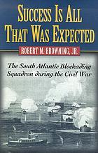 Success is all that was expected : the South Atlantic blockading squadron during the Civil War