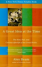 A great idea at the time : the rise, fall, and curious afterlife of the Great Books