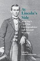 At Lincoln's side : John Hay's Civil War correspondence and selected writings