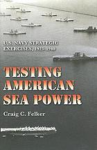 Testing American sea power : U.S. Navy strategic exercises, 1923-1940